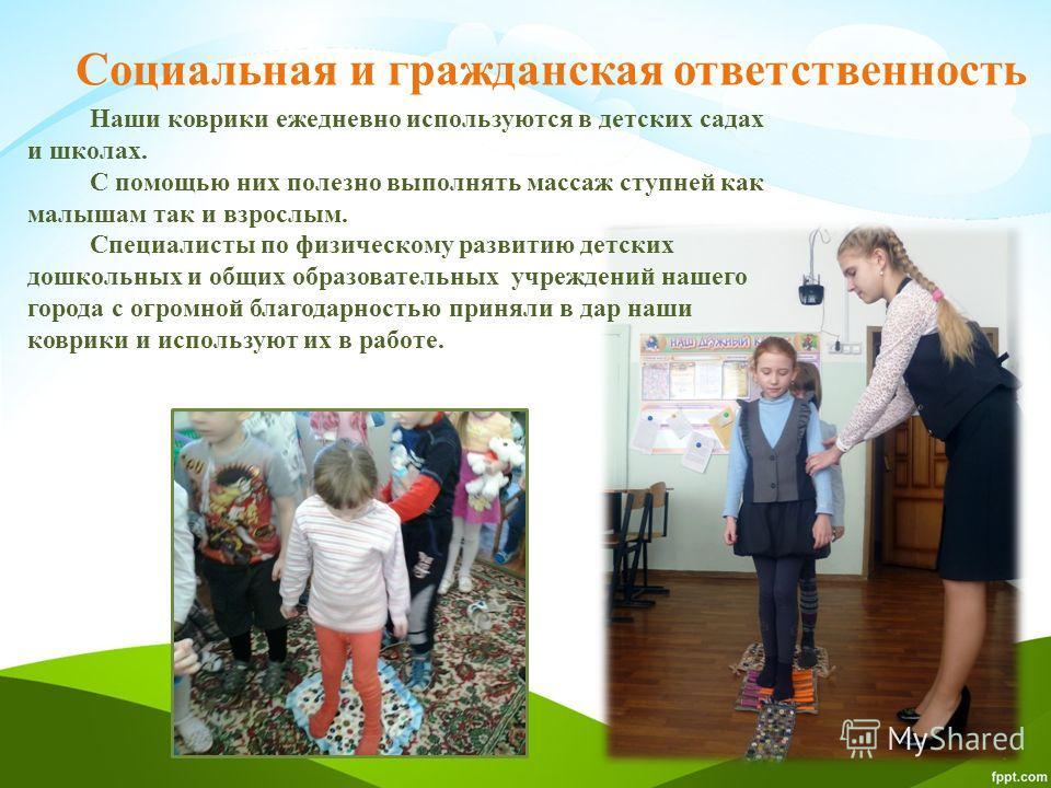 Социальная и гражданская ответственность Наши коврики ежедневно используются в детских садах и школах. С помощью них полезно выполнять массаж ступней как малышам так и взрослым. Специалисты по физическому развитию детских дошкольных и общих образоват