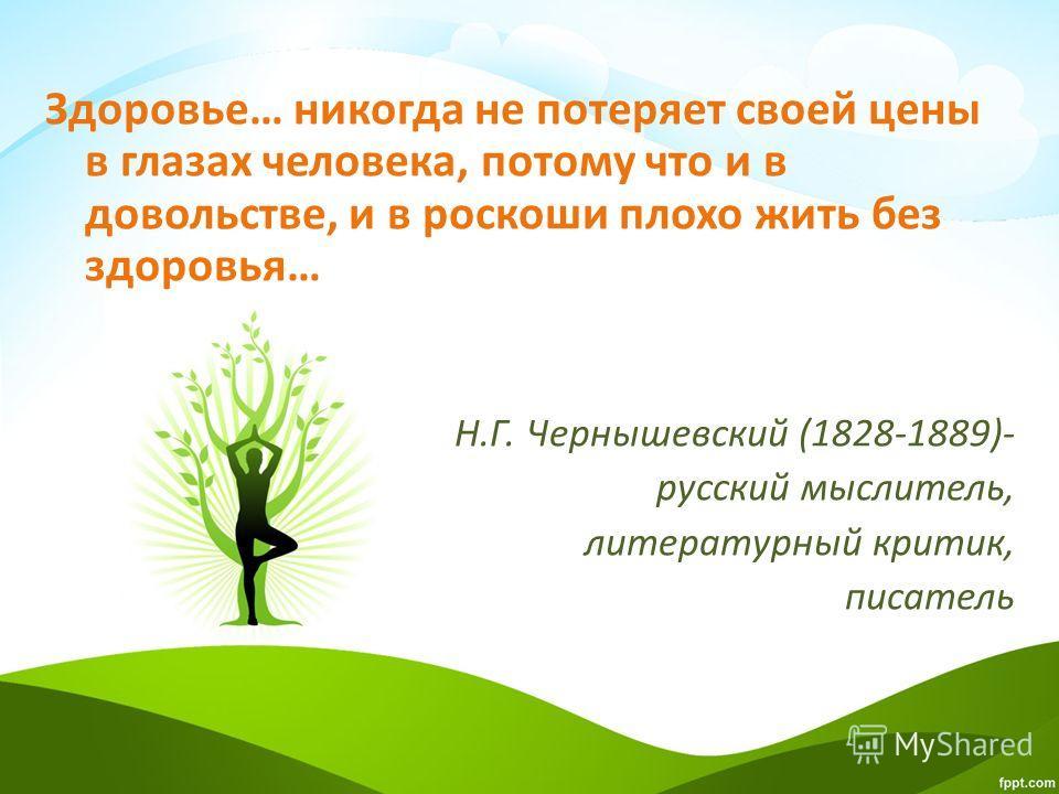 Здоровье… никогда не потеряет своей цены в глазах человека, потому что и в довольстве, и в роскоши плохо жить без здоровья… Н.Г. Чернышевский (1828-1889)- русский мыслитель, литературный критик, писатель