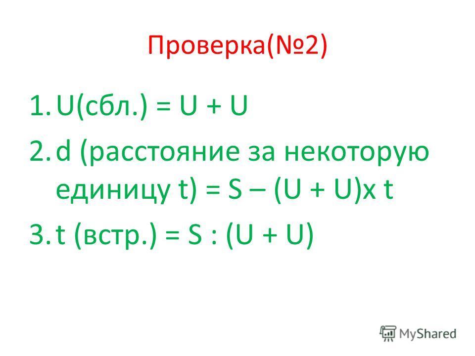 Проверка(2) 1.U(сбл.) = U + U 2.d (расстояние за некоторую единицу t) = S – (U + U)x t 3.t (встр.) = S : (U + U)