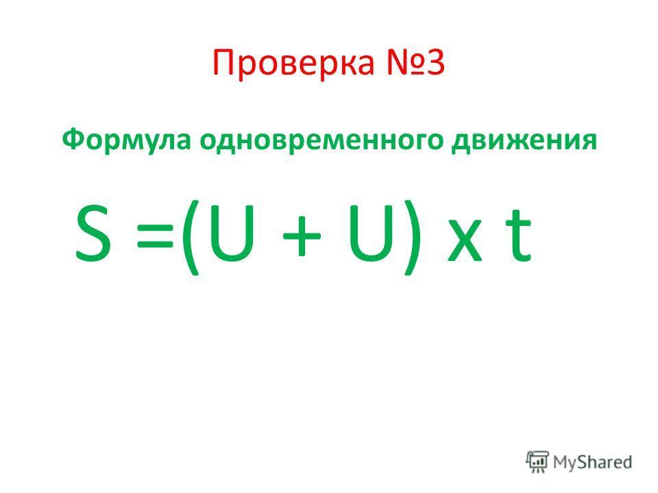 Проверка 3 Формула одновременного движения S =(U + U) x t