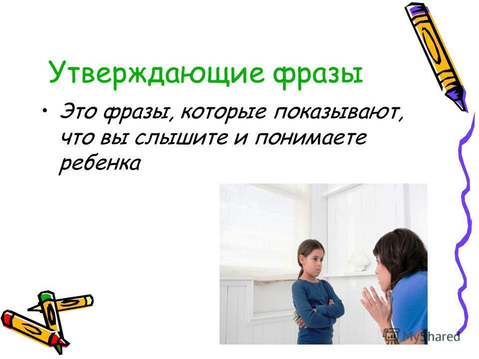 Утверждающие фразы Это фразы, которые показывают, что вы слышите и понимаете ребенка