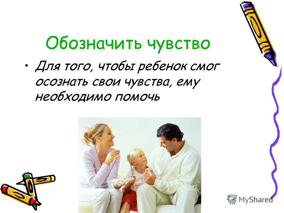 Обозначить чувство Для того, чтобы ребенок смог осознать свои чувства, ему необходимо помочь