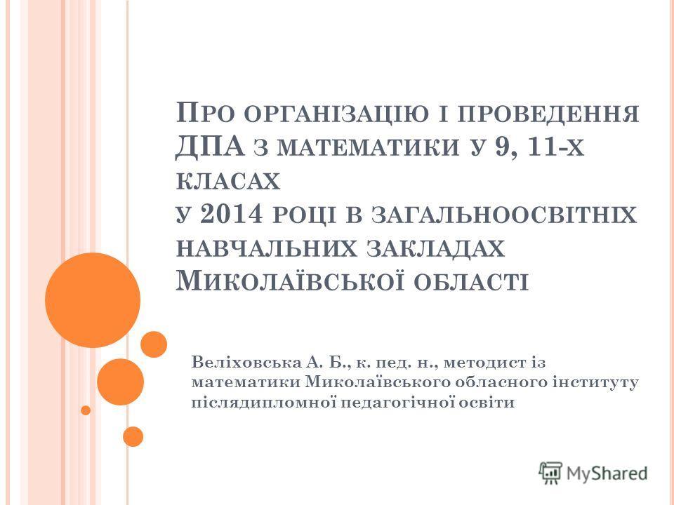 П РО ОРГАНІЗАЦІЮ І ПРОВЕДЕННЯ ДПА З МАТЕМАТИКИ У 9, 11- Х КЛАСАХ У 2014 РОЦІ В ЗАГАЛЬНООСВІТНІХ НАВЧАЛЬНИХ ЗАКЛАДАХ М ИКОЛАЇВСЬКОЇ ОБЛАСТІ Веліховська А. Б., к. пед. н., методист із математики Миколаївського обласного інституту післядипломної педагог