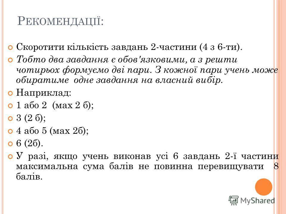 Р ЕКОМЕНДАЦІЇ : Скоротити кількість завдань 2-частини (4 з 6-ти). Тобто два завдання є обов'язковими, а з решти чотирьох формуємо дві пари. З кожної пари учень може обиратиме одне завдання на власний вибір. Наприклад: 1 або 2 (мах 2 б); 3 (2 б); 4 аб