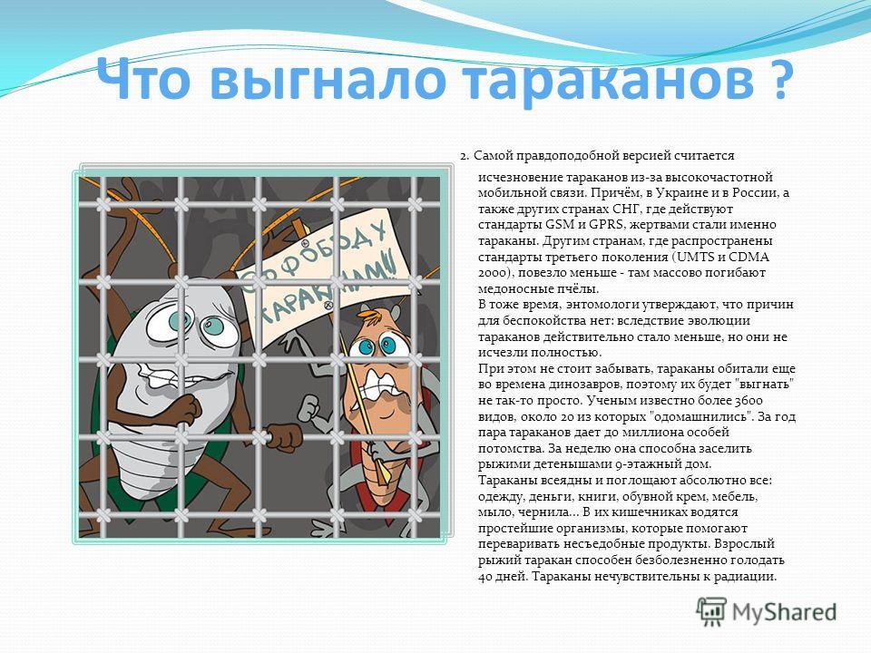 Что выгнало тараканов ? 2. Самой правдоподобной версией считается исчезновение тараканов из-за высокочастотной мобильной связи. Причём, в Украине и в России, а также других странах СНГ, где действуют стандарты GSM и GPRS, жертвами стали именно тарака