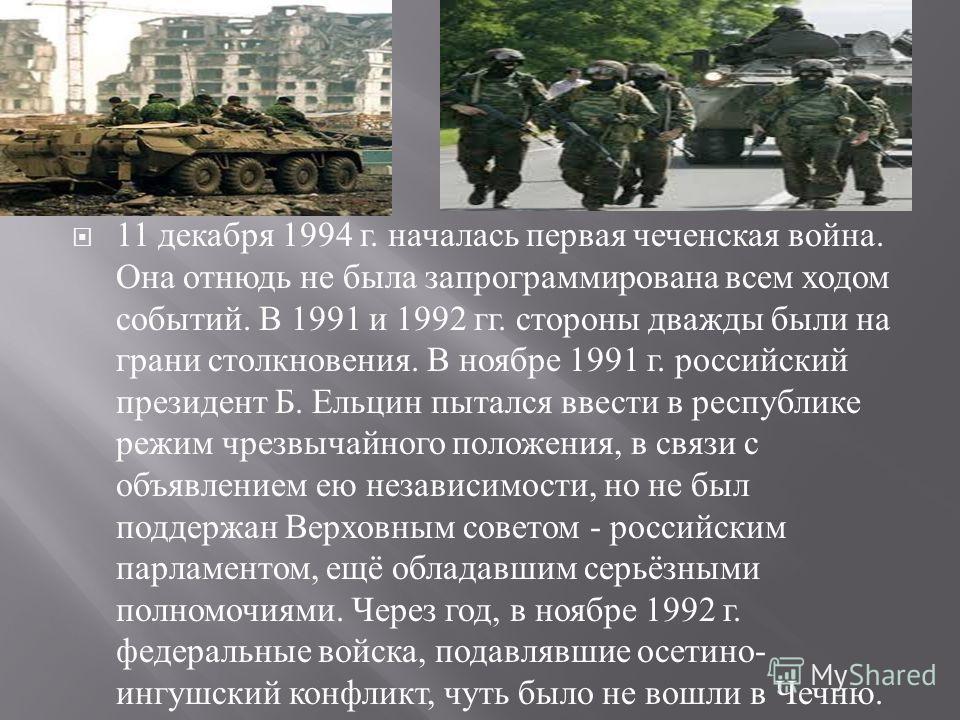 11 декабря 1994 г. началась первая чеченская война. Она отнюдь не была запрограммирована всем ходом событий. В 1991 и 1992 гг. стороны дважды были на грани столкновения. В ноябре 1991 г. российский президент Б. Ельцин пытался ввести в республике режи