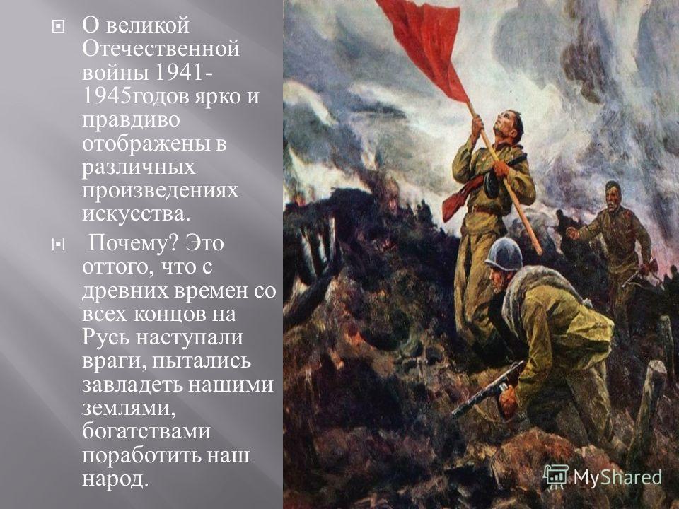 О великой Отечественной войны 1941- 1945 годов ярко и правдиво отображены в различных произведениях искусства. Почему ? Это оттого, что с древних времен со всех концов на Русь наступали враги, пытались завладеть нашими землями, богатствами поработить