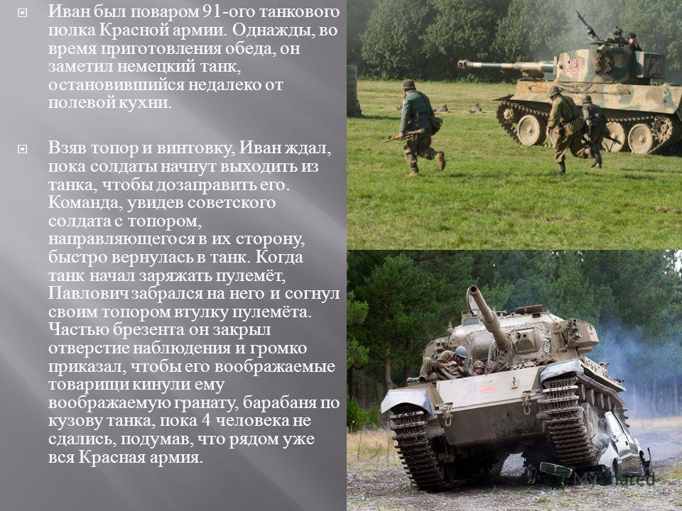 Иван был поваром 91- ого танкового полка Красной армии. Однажды, во время приготовления обеда, он заметил немецкий танк, остановившийся недалеко от полевой кухни. Взяв топор и винтовку, Иван ждал, пока солдаты начнут выходить из танка, чтобы дозаправ