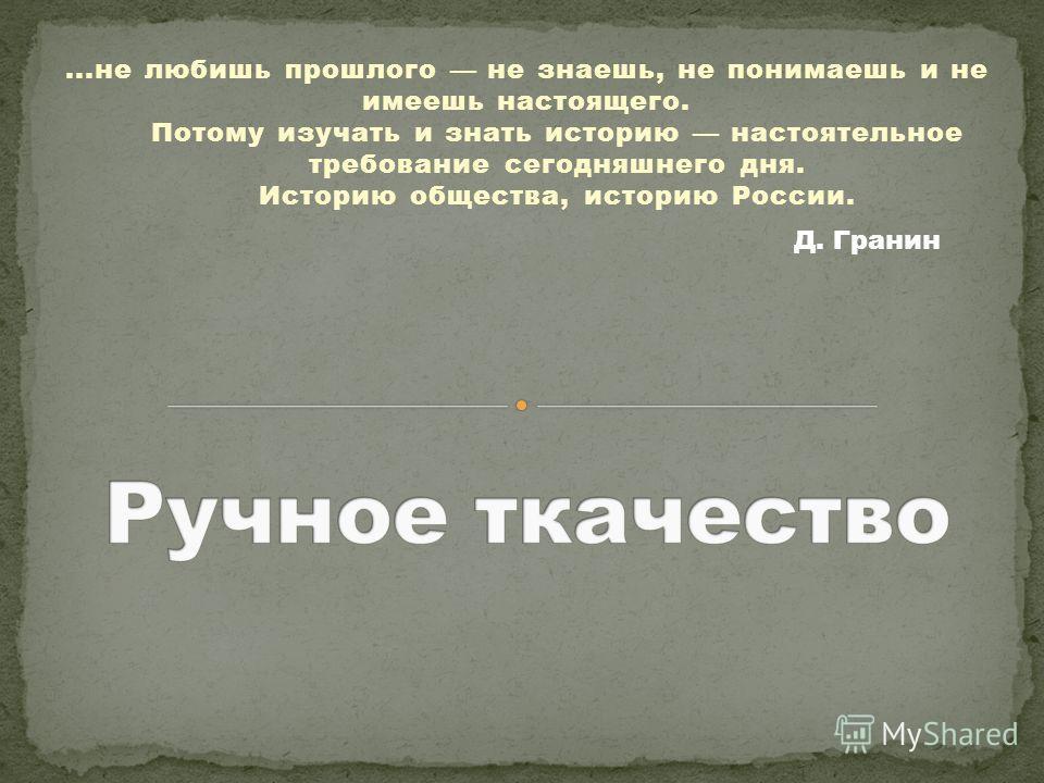 ...не любишь прошлого не знаешь, не понимаешь и не имеешь настоящего. Потому изучать и знать историю настоятельное требование сегодняшнего дня. Историю общества, историю России. Д. Гранин