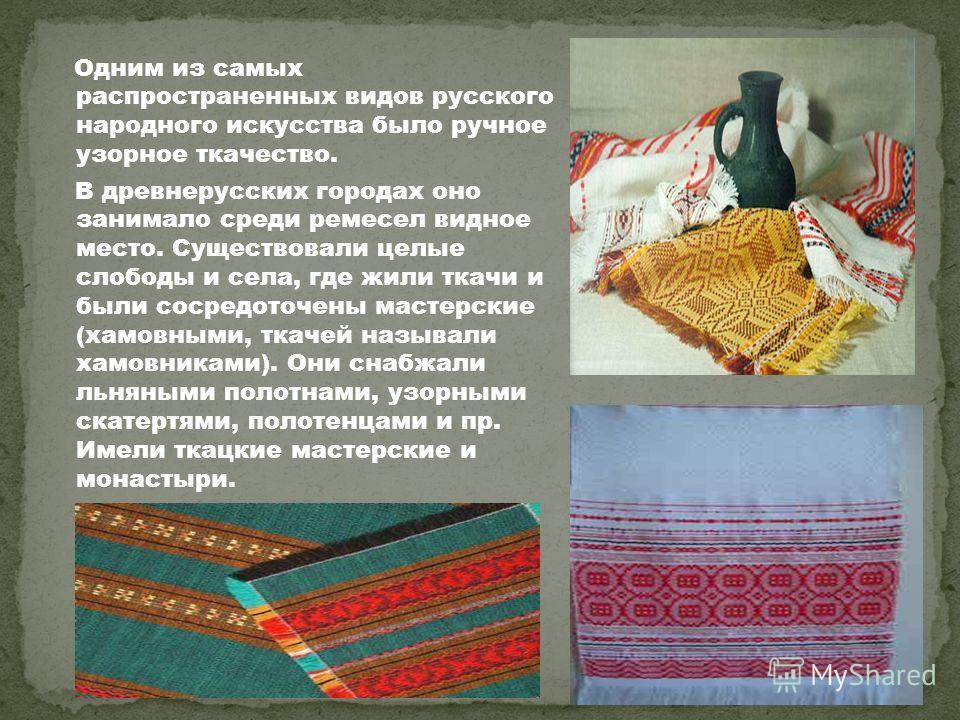 Одним из самых распространенных видов русского народного искусства было ручное узорное ткачество. В древнерусских городах оно занимало среди ремесел видное место. Существовали целые слободы и села, где жили ткачи и были сосредоточены мастерские (хамо