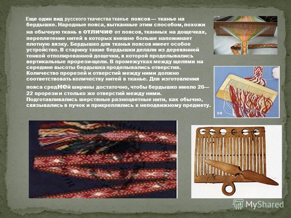 Е ще один вид русского ткачества тканье поясов тканье на бердышке. Народные пояса, вытканные этим способом, похожи на обычную ткань в отличие от поясов, тканных на дощечках, переплетение нитей в которых внешне больше напоминает плотную вязку. Бердышк