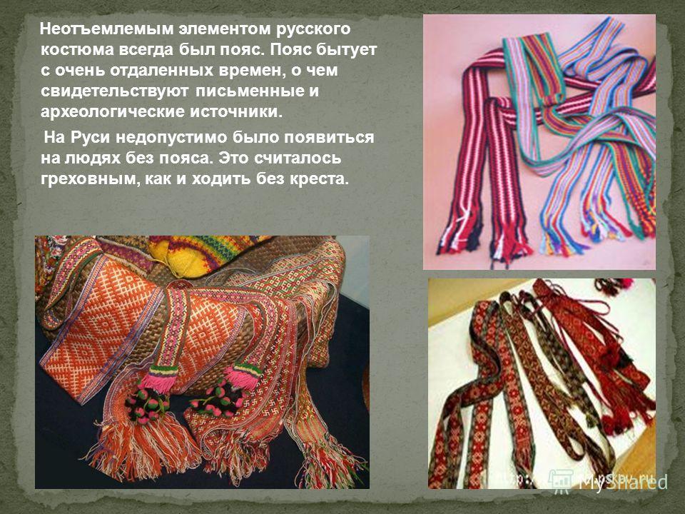 Неотъемлемым элементом русского костюма всегда был пояс. Пояс бытует с очень отдаленных времен, о чем свидетельствуют письменные и археологические источники. На Руси недопустимо было появиться на людях без пояса. Это считалось греховным, как и ходить