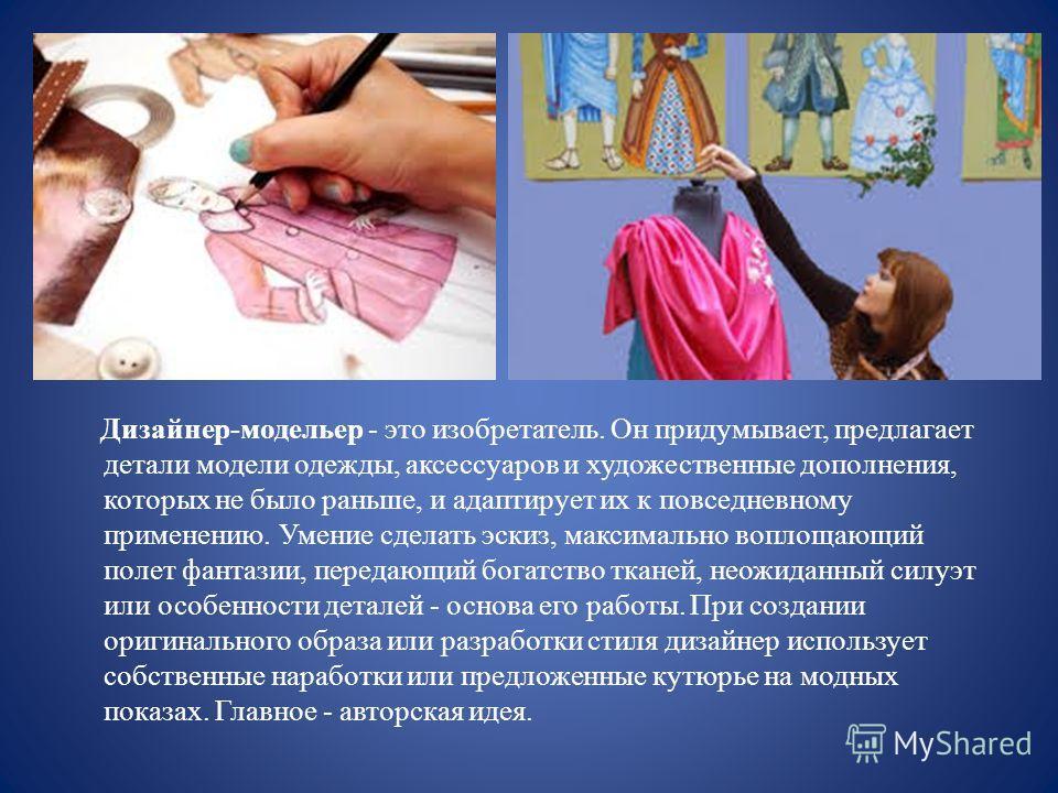 Дизайнер-модельер - это изобретатель. Он придумывает, предлагает детали модели одежды, аксессуаров и художественные дополнения, которых не было раньше, и адаптирует их к повседневному применению. Умение сделать эскиз, максимально воплощающий полет фа