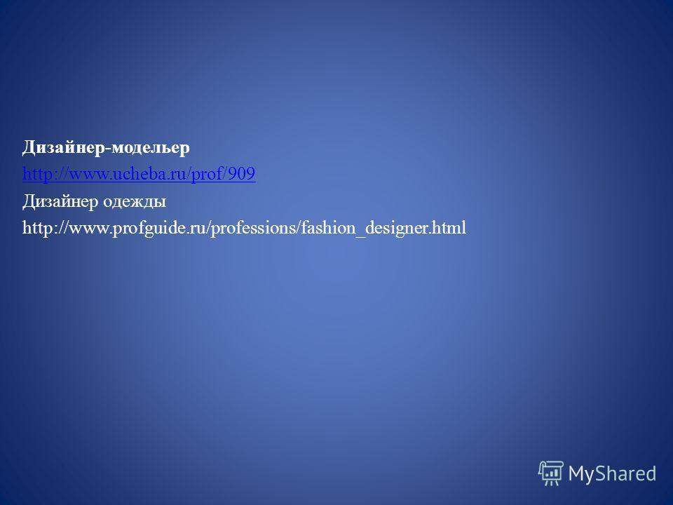 Дизайнер-модельер http://www.ucheba.ru/prof/909 Дизайнер одежды http://www.profguide.ru/professions/fashion_designer.html