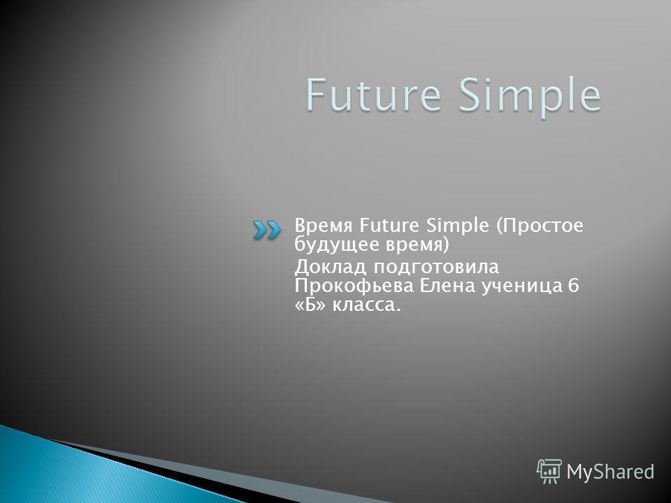 Время Future Simple (Простое будущее время) Доклад подготовила Прокофьева Елена ученица 6 «Б» класса.