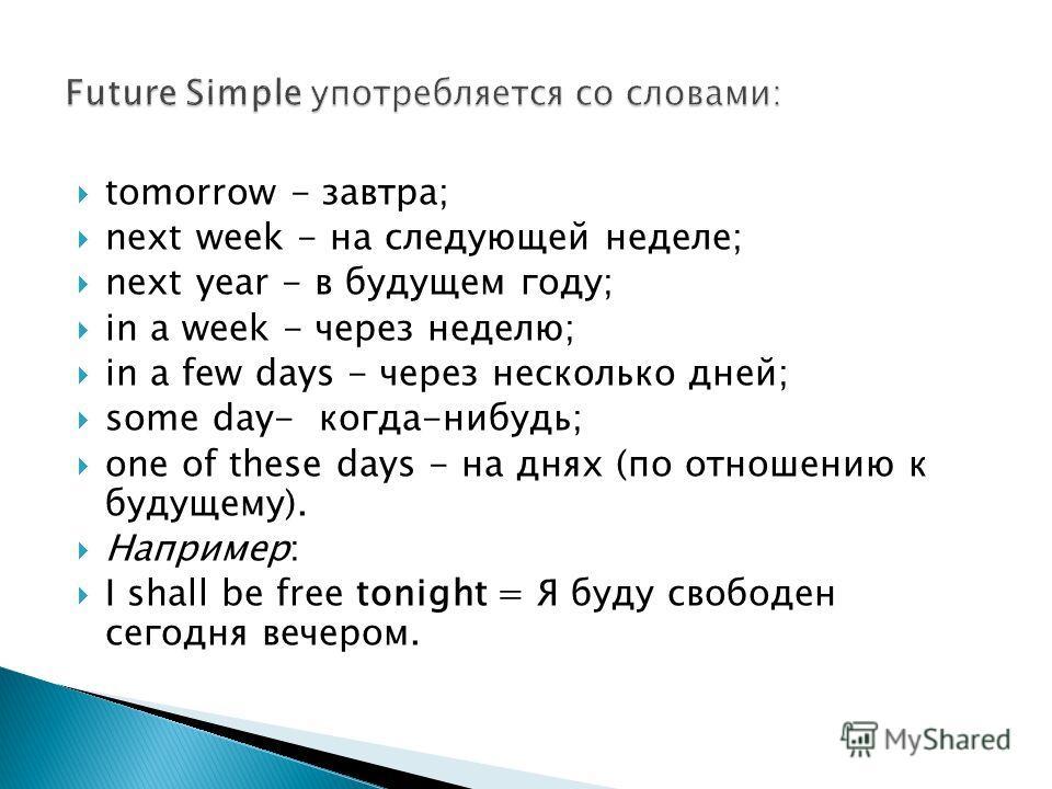 tomorrow - завтра; next week - на следующей неделе; next year - в будущем году; in a week - через неделю; in a few days - через несколько дней; some day- когда-нибудь; one of these days - на днях (по отношению к будущему). Например: I shall be free t