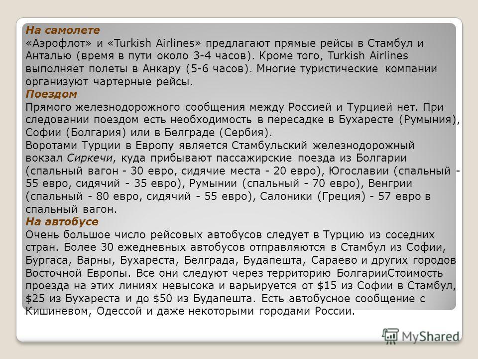 На самолете «Аэрофлот» и «Turkish Airlines» предлагают прямые рейсы в Стамбул и Анталью (время в пути около 3-4 часов). Кроме того, Turkish Airlines выполняет полеты в Анкару (5-6 часов). Многие туристические компании организуют чартерные рейсы. Поез