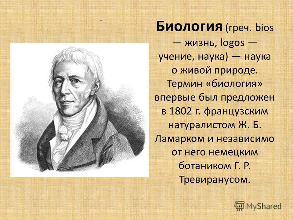 Биология (греч. bios жизнь, logos учение, наука) наука о живой природе. Термин «биология» впервые был предложен в 1802 г. французским натуралистом Ж. Б. Ламарком и независимо от него немецким ботаником Г. Р. Тревиранусом.