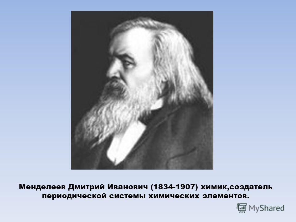 Менделеев Дмитрий Иванович (1834-1907) химик,создатель периодической системы химических элементов.