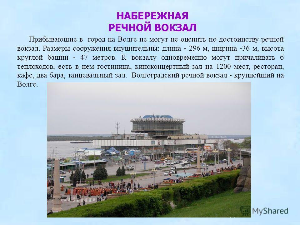 Прибывающие в город на Волге не могут не оценить по достоинству речной вокзал. Размеры сооружения внушительны: длина - 296 м, ширина -36 м, высота круглой башни - 47 метров. К вокзалу одновременно могут причаливать б теплоходов, есть в нем гостиница,