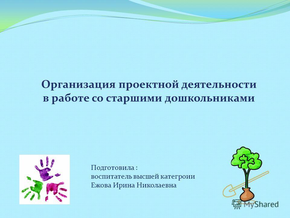 Организация проектной деятельности в работе со старшими дошкольниками Подготовила : воспитатель высшей категроии Ежова Ирина Николаевна