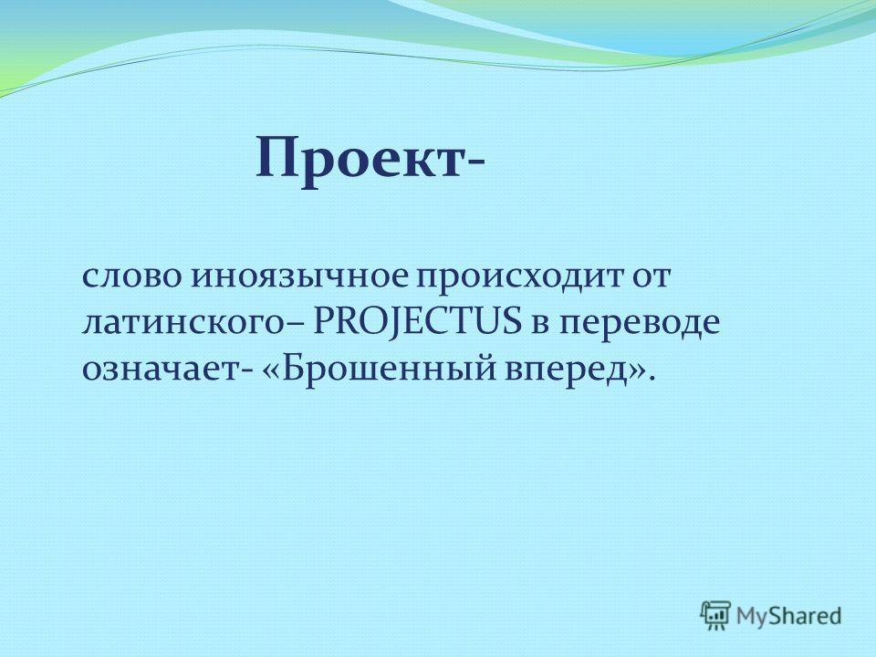 Проект- слово иноязычное происходит от латинского– PROJECTUS в переводе означает- «Брошенный вперед».
