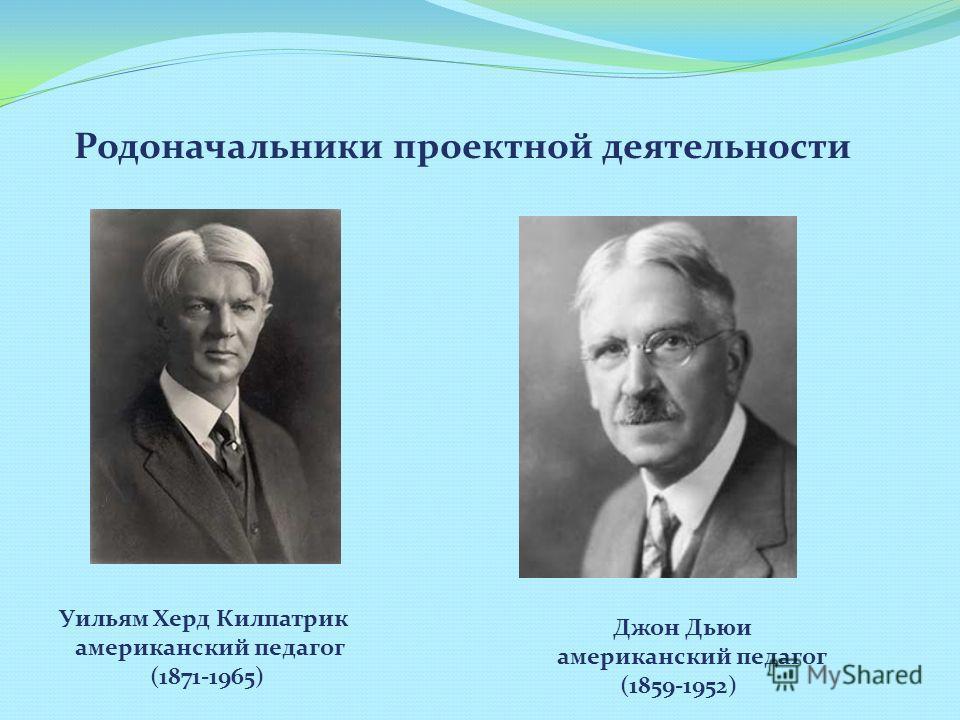 Родоначальники проектной деятельности Уильям Херд Килпатрик американский педагог (1871-1965) Джон Дьюи американский педагог (1859-1952)