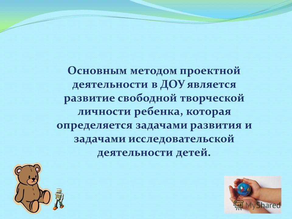 Основным методом проектной деятельности в ДОУ является развитие свободной творческой личности ребенка, которая определяется задачами развития и задачами исследовательской деятельности детей.
