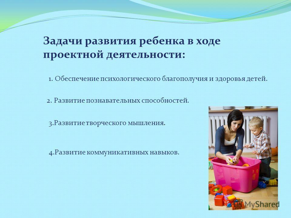 Задачи развития ребенка в ходе проектной деятельности: 1. Обеспечение психологического благополучия и здоровья детей. 2. Развитие познавательных способностей. 3.Развитие творческого мышления. 4.Развитие коммуникативных навыков.