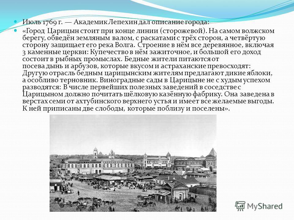 Июль 1769 г. Академик Лепехин дал описание города: «Город Царицын стоит при конце линии (сторожевой). На самом волжском берегу, обведён земляным валом, с раскатами с трёх сторон, а четвёртую сторону защищает его река Волга. Строение в нём все деревян