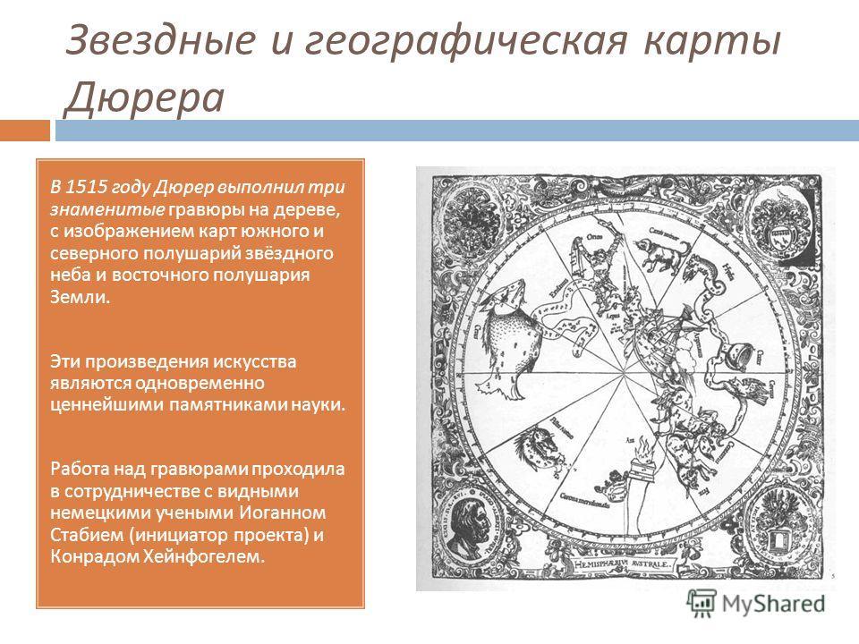 Звездные и географическая карты Дюрера В 1515 году Дюрер выполнил три знаменитые гравюры на дереве, с изображением карт южного и северного полушарий звёздного неба и восточного полушария Земли. Эти произведения искусства являются одновременно ценнейш