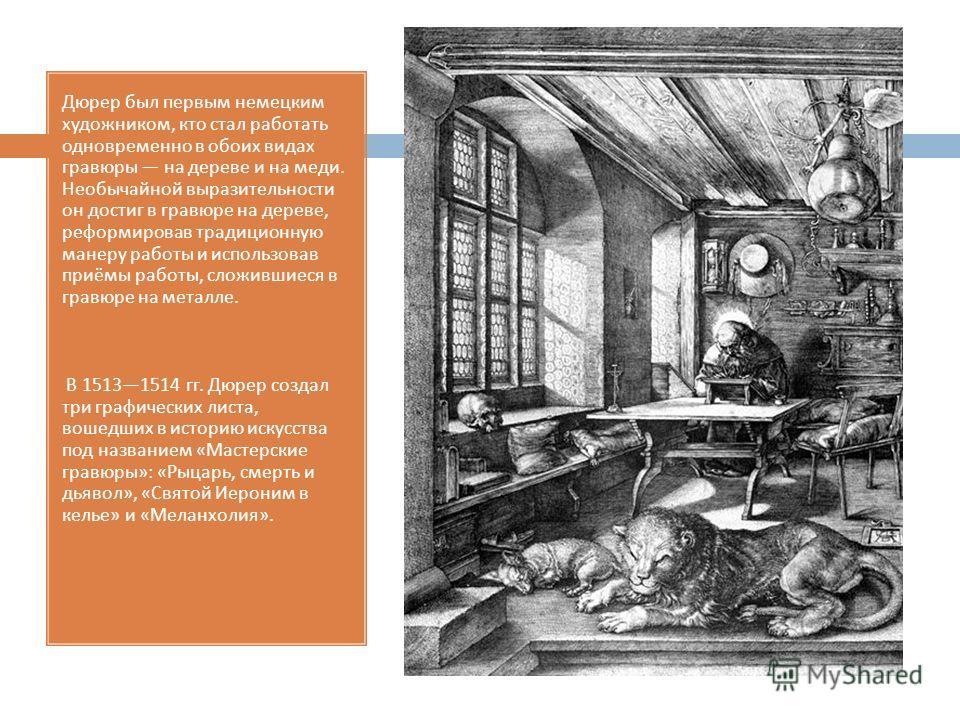 Дюрер был первым немецким художником, кто стал работать одновременно в обоих видах гравюры на дереве и на меди. Необычайной выразительности он достиг в гравюре на дереве, реформировав традиционную манеру работы и использовав приёмы работы, сложившиес