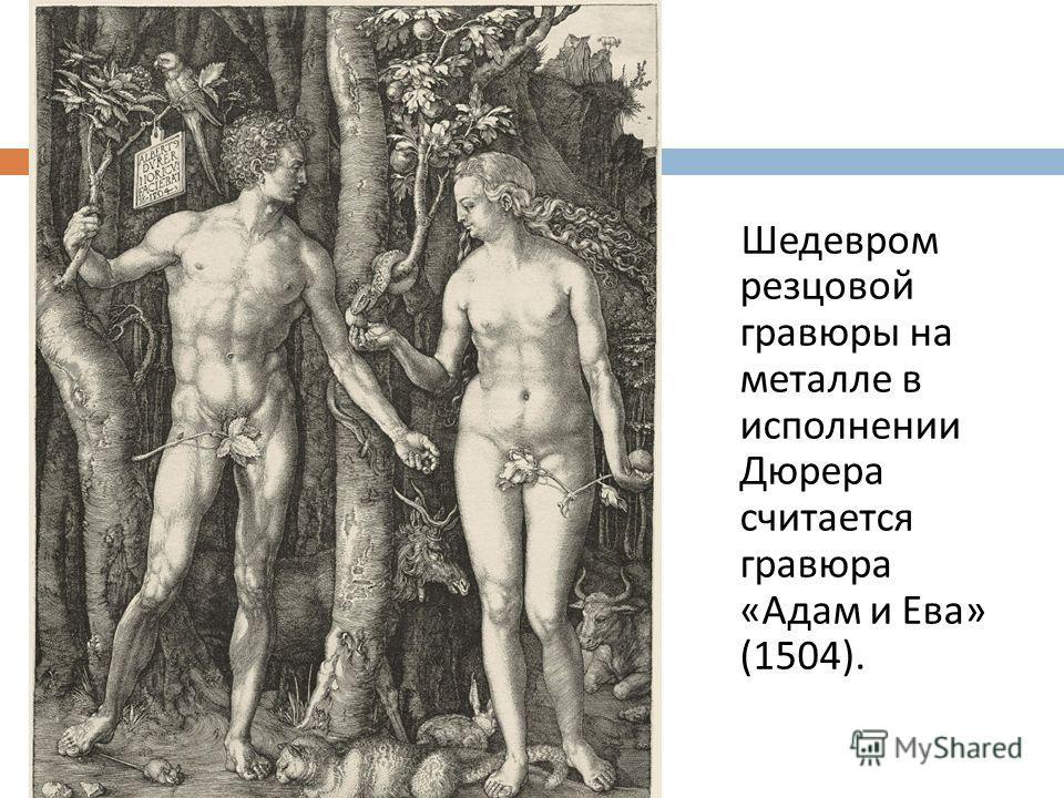 Шедевром резцовой гравюры на металле в исполнении Дюрера считается гравюра « Адам и Ева » (1504).