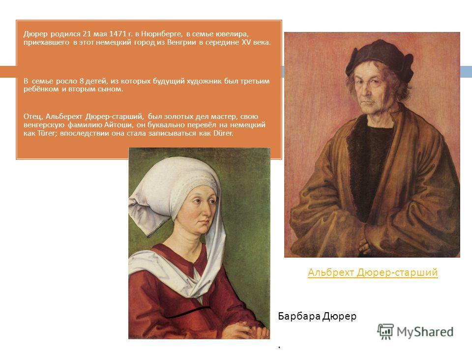 Дюрер родился 21 мая 1471 г. в Нюрнберге, в семье ювелира, приехавшего в этот немецкий город из Венгрии в середине XV века. В семье росло 8 детей, из которых будущий художник был третьим ребёнком и вторым сыном. Отец, Альберехт Дюрер - старший, был з