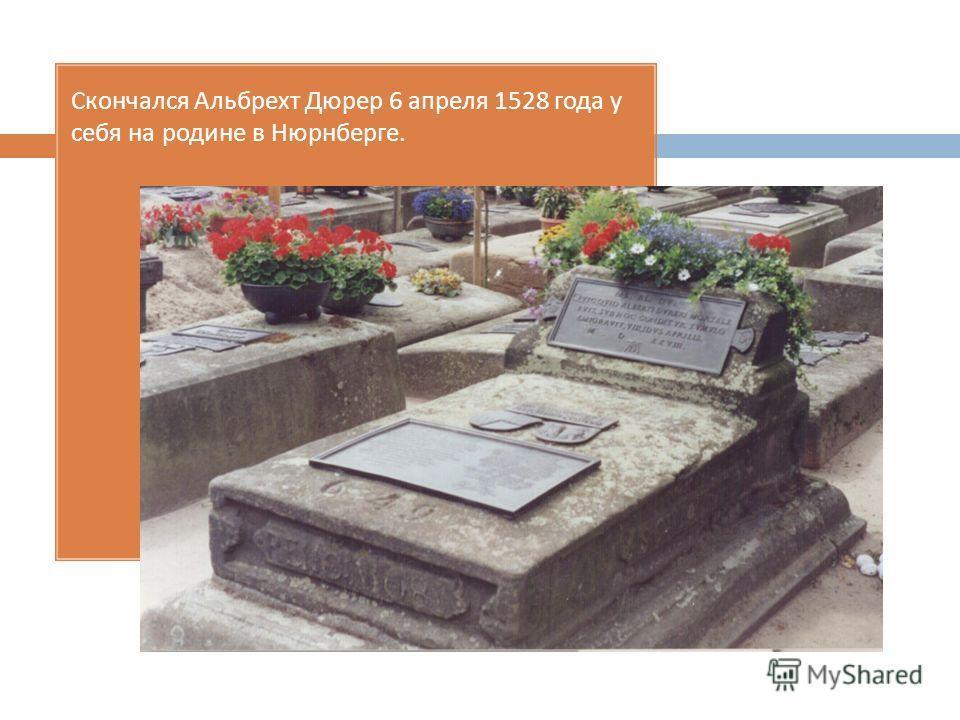 Скончался Альбрехт Дюрер 6 апреля 1528 года у себя на родине в Нюрнберге.