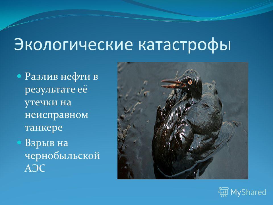 Экологические катастрофы Разлив нефти в результате её утечки на неисправном танкере Взрыв на чернобыльской АЭС