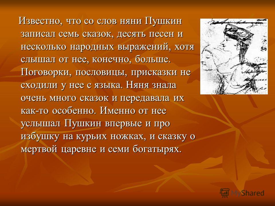 Известно, что со слов няни Пушкин записал семь сказок, десять песен и несколько народных выражений, хотя слышал от нее, конечно, больше. Поговорки, пословицы, присказки не сходили у нее с языка. Няня знала очень много сказок и передавала их как-то ос
