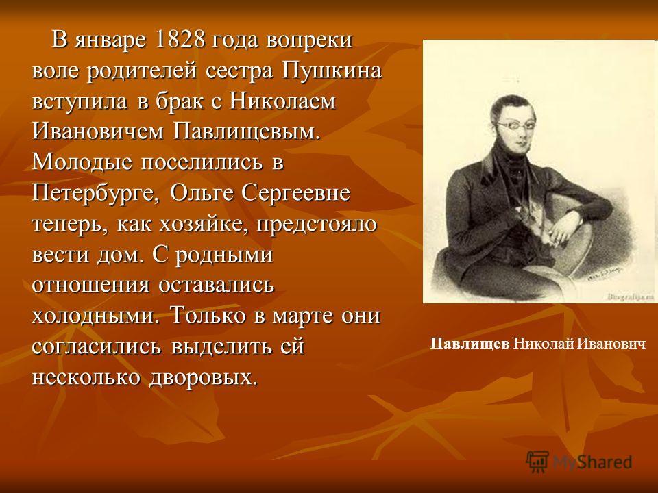В январе 1828 года вопреки воле родителей сестра Пушкина вступила в брак с Николаем Ивановичем Павлищевым. Молодые поселились в Петербурге, Ольге Сергеевне теперь, как хозяйке, предстояло вести дом. С родными отношения оставались холодными. Только в