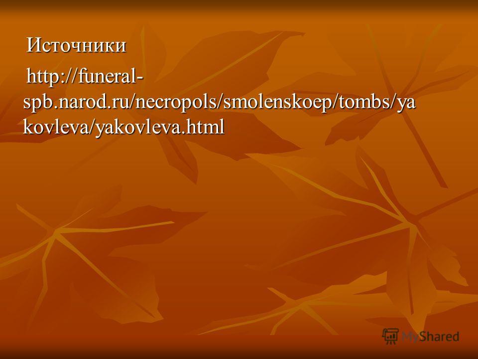 Источники Источники http://funeral- spb.narod.ru/necropols/smolenskoep/tombs/ya kovleva/yakovleva.html http://funeral- spb.narod.ru/necropols/smolenskoep/tombs/ya kovleva/yakovleva.html