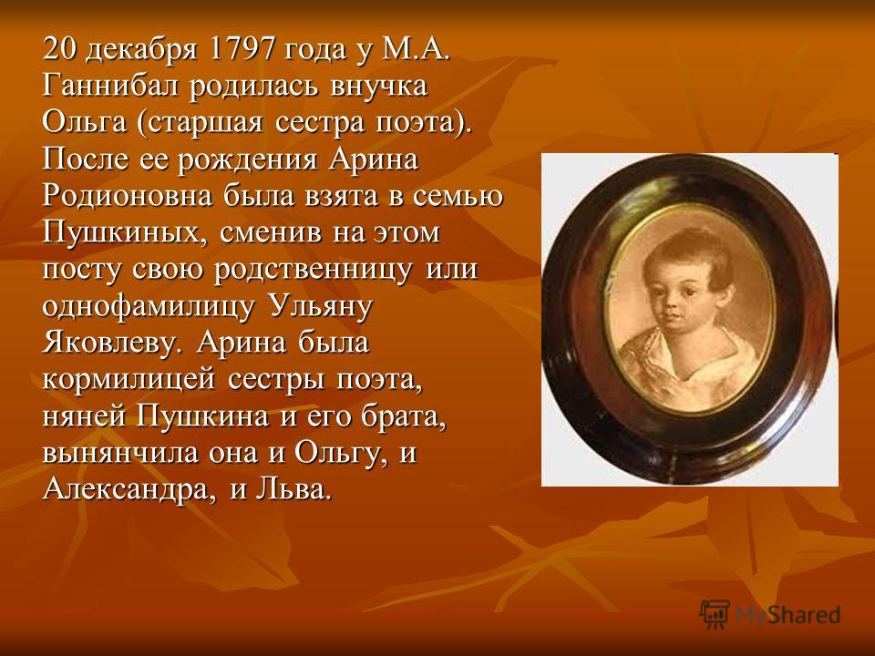 20 декабря 1797 года у М.А. Ганнибал родилась внучка Ольга (старшая сестра поэта). После ее рождения Арина Родионовна была взята в семью Пушкиных, сменив на этом посту свою родственницу или однофамилицу Ульяну Яковлеву. Арина была кормилицей сестры п