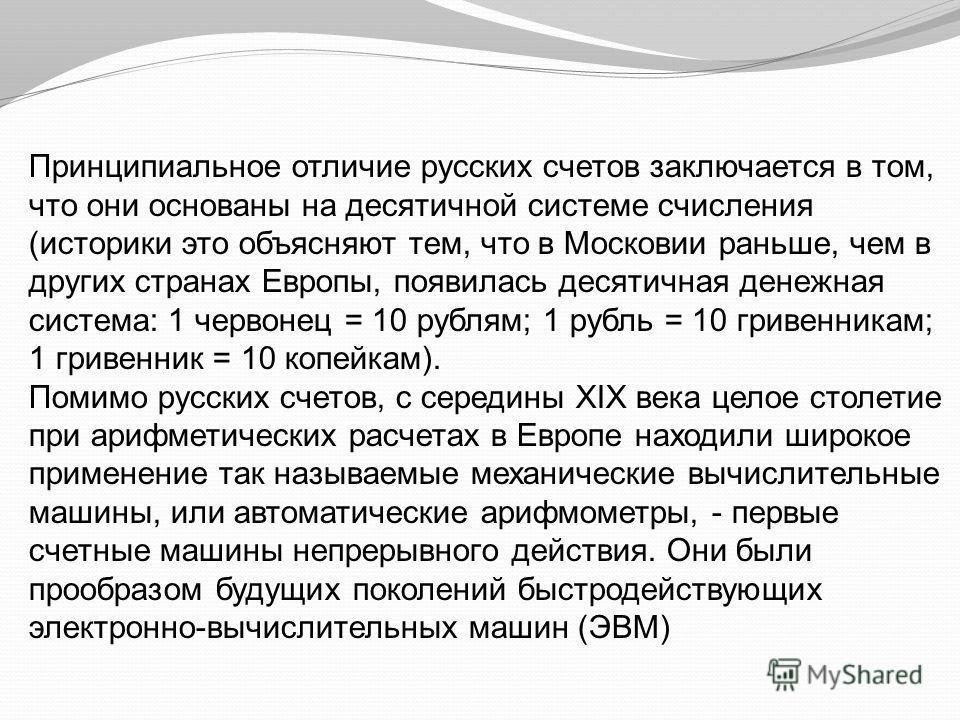 Принципиальное отличие русских счетов заключается в том, что они основаны на десятичной системе счисления (историки это объясняют тем, что в Московии раньше, чем в других странах Европы, появилась десятичная денежная система: 1 червонец = 10 рублям;