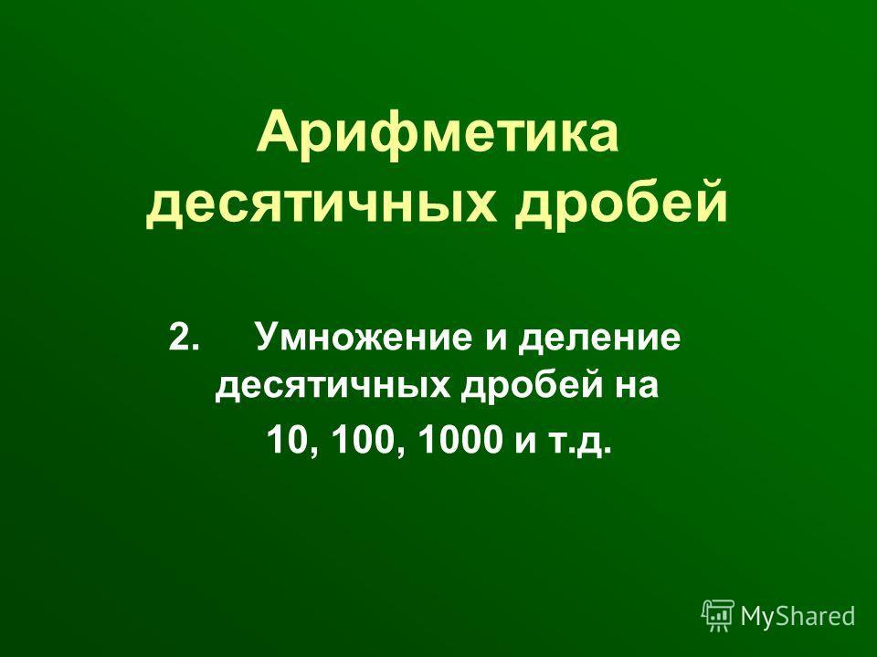 Арифметика десятичных дробей 2. Умножение и деление десятичных дробей на 10, 100, 1000 и т.д.
