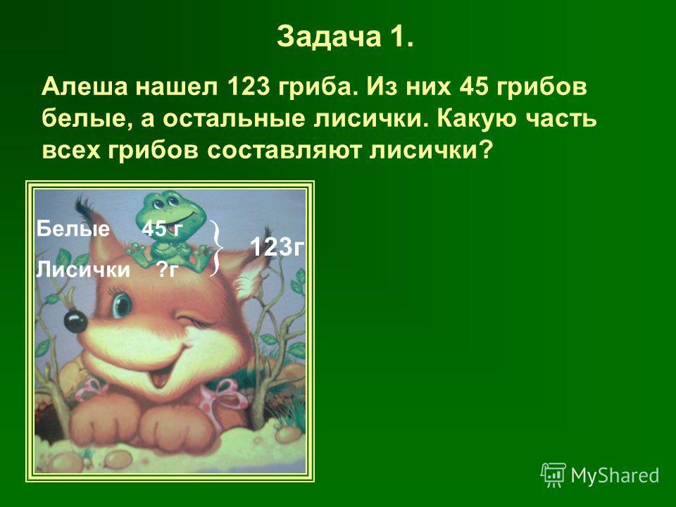 Задача 1. Алеша нашел 123 гриба. Из них 45 грибов белые, а остальные лисички. Какую часть всех грибов составляют лисички? Белые 45 г Лисички ?г 123г