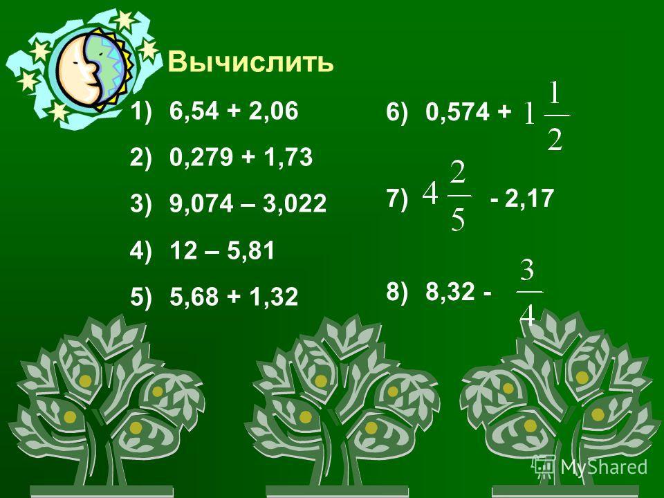 Вычислить 1) 6,54 + 2,06 2) 0,279 + 1,73 3) 9,074 – 3,022 4) 12 – 5,81 5) 5,68 + 1,32 6) 0,574 + 7) - 2,17 8) 8,32 -