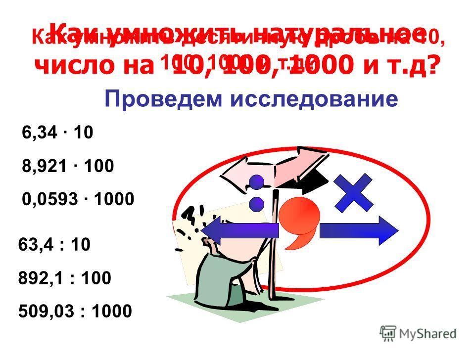 Как умножить натуральное число на 10, 100, 1000 и т.д? Как умножить десятичную дробь на 10, 100, 1000 и т.д? Проведем исследование 6,34 10 8,921 100 0,0593 1000 63,4 : 10 892,1 : 100 509,03 : 1000