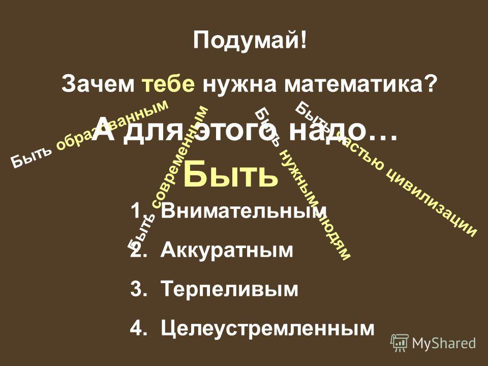 Подумай! Зачем тебе нужна математика? Быть образованным Быть современным Быть нужным людям Быть частью цивилизации А для этого надо… 1. Внимательным 2. Аккуратным 3. Терпеливым 4. Целеустремленным Быть
