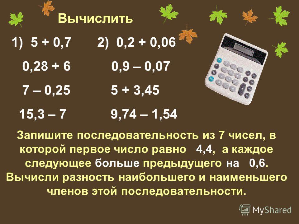 Вычислить 1) 5 + 0,7 2) 0,2 + 0,06 0,28 + 6 0,9 – 0,07 7 – 0,25 5 + 3,45 15,3 – 7 9,74 – 1,54 Запишите последовательность из 7 чисел, в которой первое число равно 4,4, а каждое следующее больше предыдущего на 0,6. Вычисли разность наибольшего и наиме