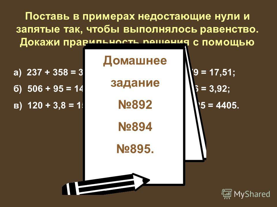 Поставь в примерах недостающие нули и запятые так, чтобы выполнялось равенство. Докажи правильность решения с помощью вычислений. а) 237 + 358 = 38,27; г) 183 – 79 = 17,51; б) 506 + 95 = 145,6; д) 752 – 36 = 3,92; в) 120 + 3,8 = 158; е) 483 – 4,25 =