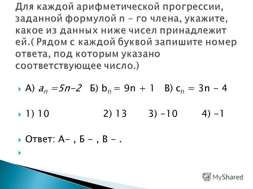А) a n =5n-2 Б) b n = 9n + 1 В) c n = 3n - 4 1) 10 2) 13 3) -10 4) -1 Ответ: А-, Б -, В -.
