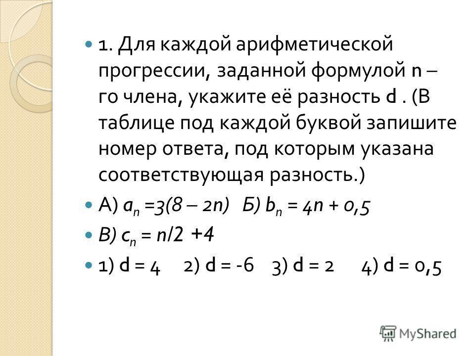 1. Для каждой арифметической прогрессии, заданной формулой n – го члена, укажите её разность d. ( В таблице под каждой буквой запишите номер ответа, под которым указана соответствующая разность.) А ) a n =3(8 – 2n) Б ) b n = 4n + 0,5 В ) c n = n/2 +4